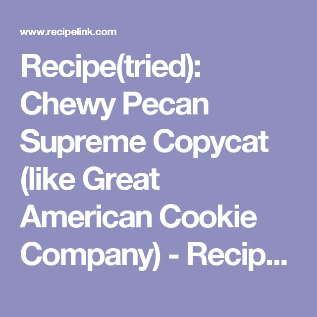 Recipe(tried): Chewy Pecan Supreme Copycat (like Great American Cookie Company) - Recipelink.com