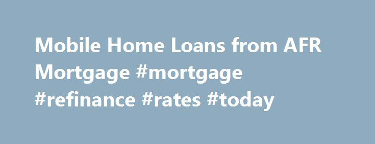 Mobile Home Loans from AFR Mortgage #mortgage #refinance #rates #today http://mortgage.remmont.com/mobile-home-loans-from-afr-mortgage-mortgage-refinance-rates-today/  #home mortgage lenders # Mobile Home Loans from American Financial Resources Finance the purchase of your mobile home, or refinance your existing mortgage with a mobile home loan from American Financial Resources. We focus on finding just the right loan program for you and your property, that will help you meet your financial…