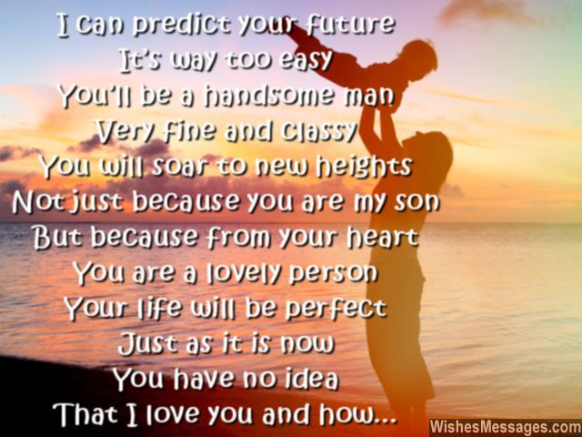 I can predict your future, it's way too easy. You'll be a handsome man, very fine and classy. You will soar new heights, not just because you are my son. But because from your heart, you are a lovely person. Your life will be perfect, just as it is now. You have no idea, that I love you and how. via WishesMessages.com