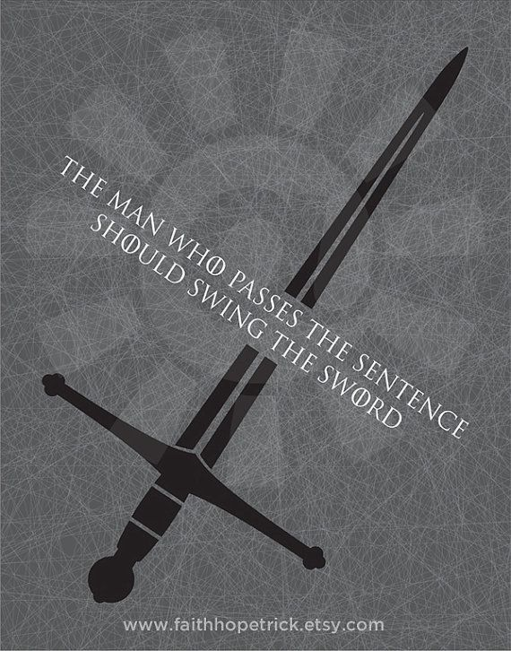 The man who passes the sentence should swing the sword. -Ned Stark, Game of Thrones