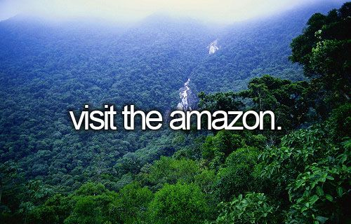 Visit the Amazon. In Ecuador, too expensive in Brazil.