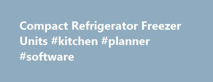 Compact Refrigerator Freezer Units #kitchen #planner #software http://kitchen.remmont.com/compact-refrigerator-freezer-units-kitchen-planner-software/  #compact kitchen units # Refrigerator / Freezers Refrigerator Freezers Offer Ample Storage for Fresh Frozen Foods Our wide variety of refrigerator freezers offers a unit for just about any kind of space and application. Even the smaller units made for dorm rooms and office spaces still have freezer sections with plenty of room for frozen...