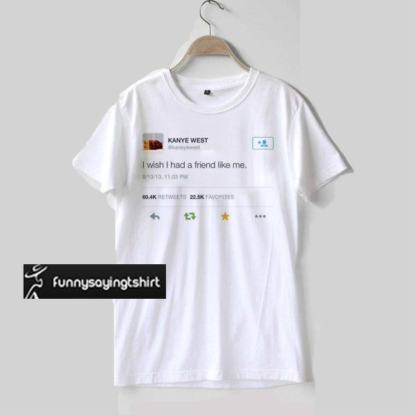 Kanye West I Wish I Had A Friend Like Me T Shirt Funnysayingtshirts My T Shirt Print Clothes Shirts