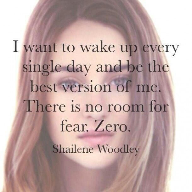 I want to wake up every single day and be the best version of me. There is no room for fear. Zero. ~Shailene Woodley