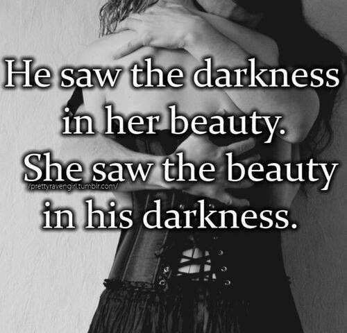 He saw the darkness in her beauty... She saw the beauty in his darkness. <3