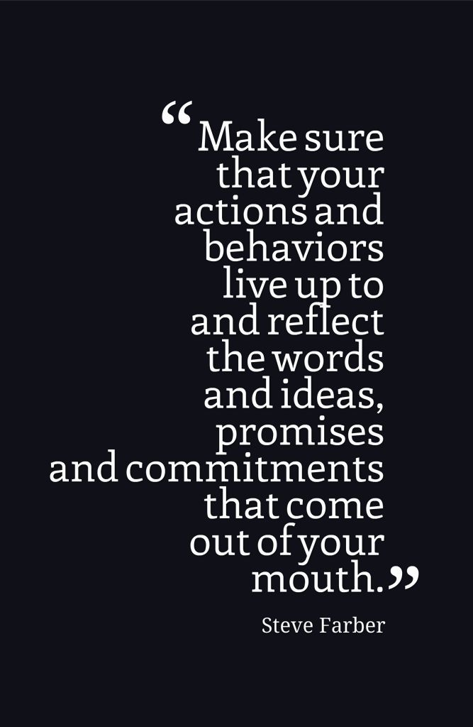 Make sure that your actions and behaviors live up to and reflect the words and ideas, promises and commitments that come out of your mouth.-Steve Farber