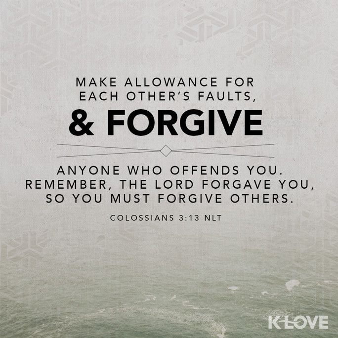 K-LOVE Daily Verse: Make allowance for each other's faults, and forgive anyone who offends you. Remember, the Lord forgave you, so you must forgive others. Colossians 3:13 NLT