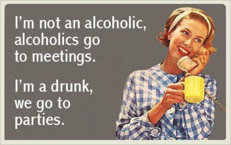 I'm not an alcoholic, alcoholics go to meetings. I'm a drunk, we go to parties.