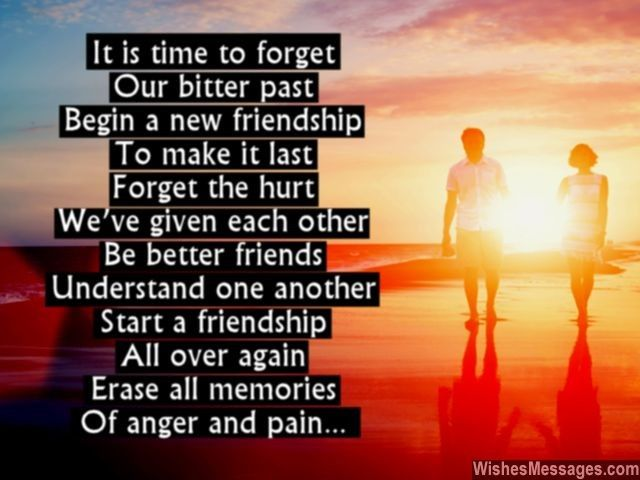 It is time to forget Our bitter past Begin a new friendship To make it last Forget the hurt We've given each other Be better friends Understand one another Start a friendship All over again Erase all memories Of anger and pain... via WishesMessages.com