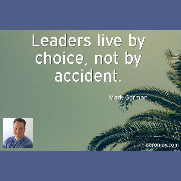 Leaders live by choice, not by accident. -Mark Gorman