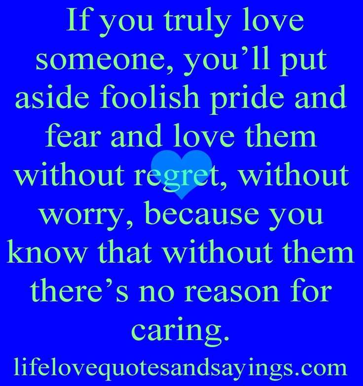 If you truly love someone, you'll put aside foolish pride and fear and love them without regret, without worry, because you know that without them there's no reason for caring...Unknown