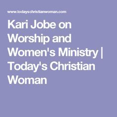 Kari Jobe on Worship and Women's Ministry | Today's Christian Woman