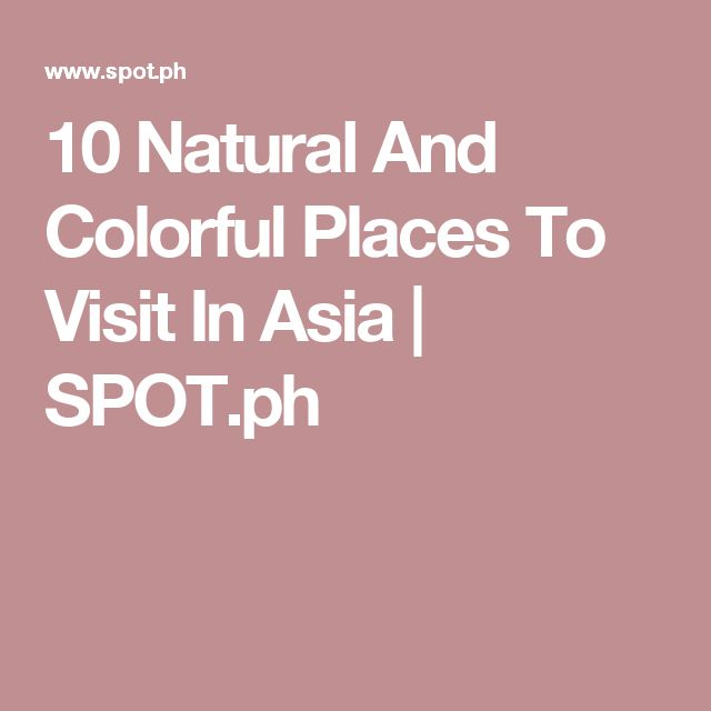 10 Natural And Colorful Places To Visit In Asia | SPOT.ph