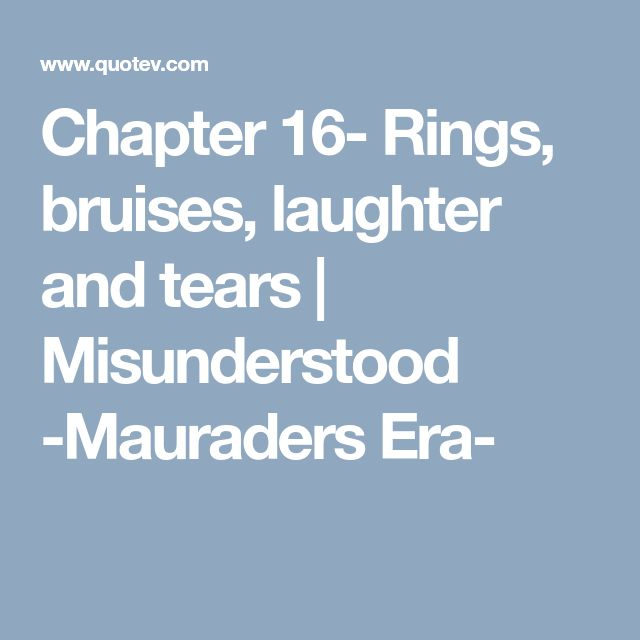 Chapter 16- Rings, bruises, laughter and tears | Misunderstood -Mauraders Era-