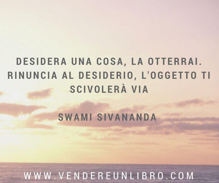 """""""Desidera una cosa, la otterrai. Rinuncia al #desiderio, l'oggetto ti scivolerà via"""" (Swami Sivananda)"""