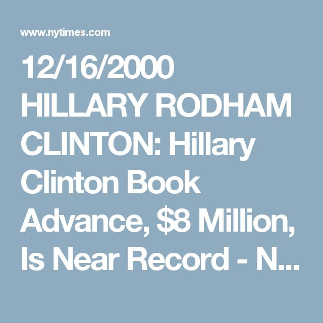 12/16/2000 HILLARY RODHAM CLINTON: Hillary Clinton Book Advance, $8 Million, Is Near Record - NYTimes.com