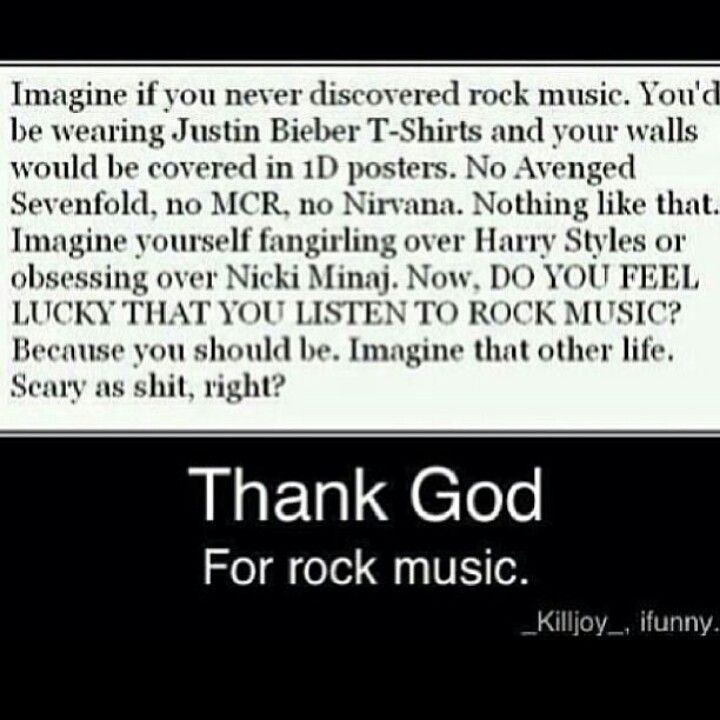 Wow! I can't imagine myself without rock. I mean I discovered it at age 9 and I still love it to this day! Thank God for Rock n' Roll