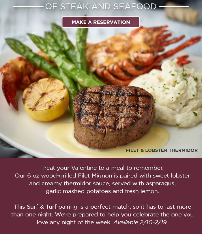 Treat your Valentine to a meal to remember. Our 6 oz wood-grilled Filet Mignon is paired with sweet lobster and creamy thermidor sauce, served with asparagus, garlic mashed potatoes and fresh lemon. This Surf & Turf pairing is a perfect match, so it has to last more than one night. We're prepared to help you celebrate the one you love any night of the week. Available 2/10-2/19.