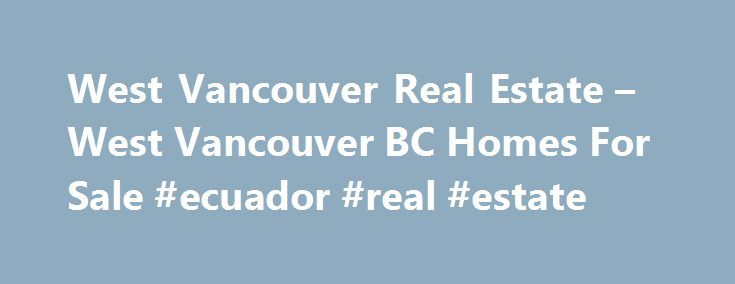 West Vancouver Real Estate – West Vancouver BC Homes For Sale #ecuador #real #estate http://real-estate.nef2.com/west-vancouver-real-estate-west-vancouver-bc-homes-for-sale-ecuador-real-estate/  #west vancouver real estate # West Vancouver BC Real Estate Listings Seaside Living In West Vancouver Homes Those who live in West Vancouver homes will be part of a seaside village — Ambleside, Caulfield, Dundarave Village, Horseshoe Bay, and Park Royal — together, comprising a community of mainly…