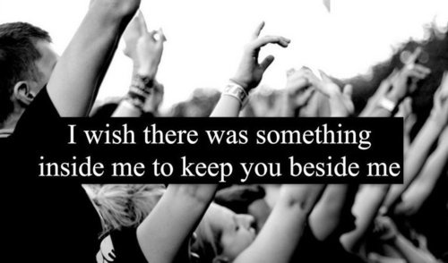 I wish there was something inside me to keep you beside me. - yellowcard, keeper