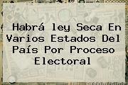 http://tecnoautos.com/wp-content/uploads/imagenes/tendencias/thumbs/habra-ley-seca-en-varios-estados-del-pais-por-proceso-electoral.jpg Ley Seca 2015. Habrá ley seca en varios estados del país por proceso electoral, Enlaces, Imágenes, Videos y Tweets - http://tecnoautos.com/actualidad/ley-seca-2015-habra-ley-seca-en-varios-estados-del-pais-por-proceso-electoral/