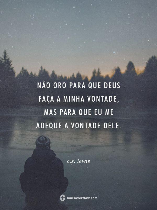 não oro para que Deus faça a minha vontade, mas para que eu me adeque a vontade Dele.  - c.s. lewis