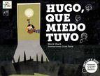5-7 AÑOS. Hugo, que miedo tuvo / Merce Ubach. Hugo tiene una gran colección de miedos. Lo que él no sabe es que las historias de fantasmas, brujas, gigantes y lobos le ayudarán a sobreponerse a las noches más oscuras desde su cama. porque, con amor y ternura, ¿quién pasaría miedo?