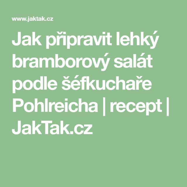 Jak připravit lehký bramborový salát podle šéfkuchaře Pohlreicha | recept | JakTak.cz