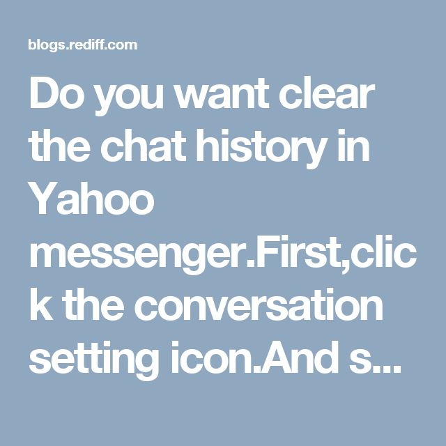 Do you want clear the chat history in Yahoo messenger.First,click the conversation setting icon.And submit on Clear conversation button then click on confirm button.If the problem still persists,call our toll free Yahoo customer support phone number.