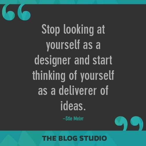 Stop looking at yourself as a designer and start thinking of yourself as a deliverer of ideas - Stle Melvr #SocialQuotes