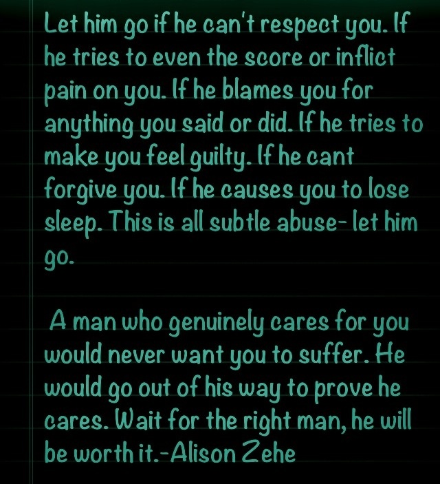 Let him go if he can't respect you. If he tries to even the score or inflict pain on you. If he blames you for anything you've said or did. If he tries to make you feel guilty. If he can't forgive you. This is all subtle abuse! Truth. #Relationships #Abuse #Narcissist