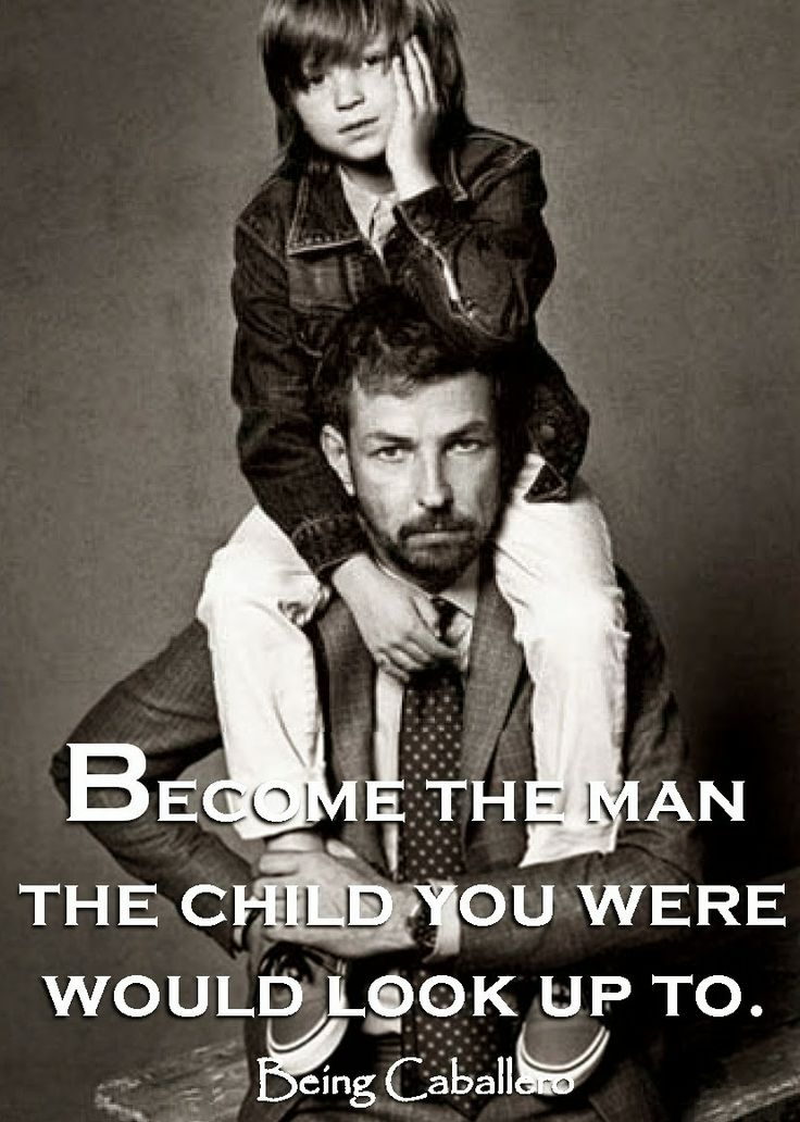 Be the man the child-you-were would look up to.  Short article on the importance of becoming a better man.
