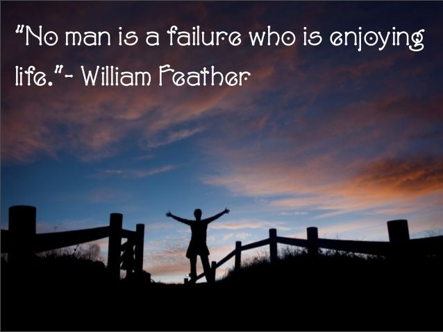 """""""No man is a failure who is enjoying life.""""- William Feather"""