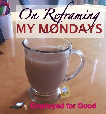 Changing the way we think about Mondays. http://employedforgood.com/on-reframing-my-mondays/
