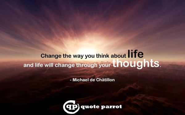 Change the way you think about life and life will change through your thoughts. - Michael de Châtillon
