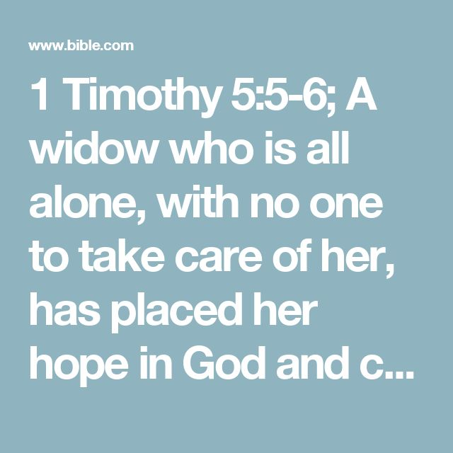 1 Timothy 5:5-6; A widow who is all alone, with no one to take care of her, has placed her hope in God and continues to pray and ask him for his help night and day. But a widow who gives herself to pleasure has already died, even though she lives.