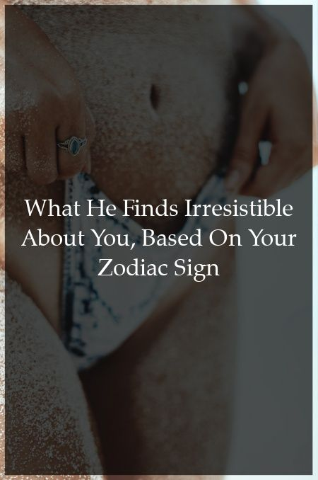 What He Finds Irresistible About You, Based On Your Zodiac