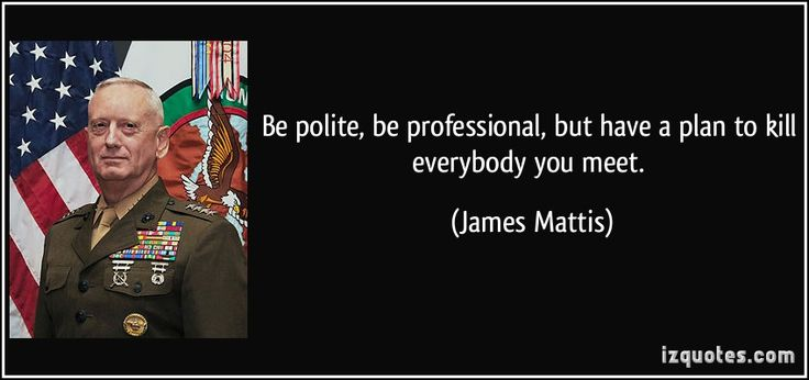 Be polite, be professional, but have a plan to kill everybody you meet. (James Mattis) #quotes #quote #quotations #JamesMattis