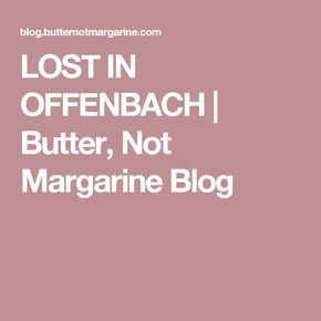 LOST IN OFFENBACH | Butter, Not Margarine Blog