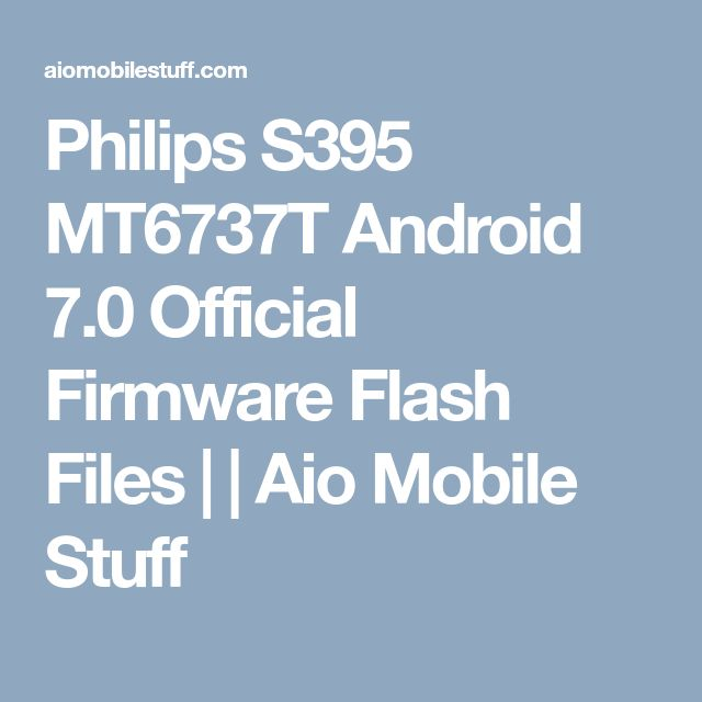 Philips S395 MT6737T Android 7.0 Official Firmware Flash Files | | Aio Mobile Stuff