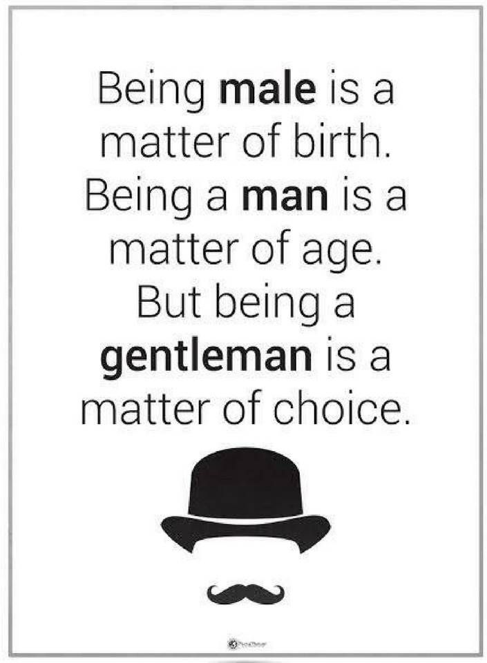 quotes Being make is a matter of birth. Being a man is a matter of age. But being a gentleman is a matter of choice.