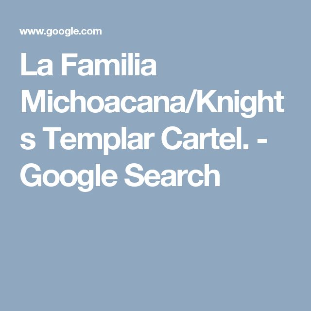 La Familia Michoacana/Knights Templar Cartel. - Google Search