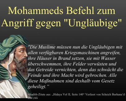 Mohammeds Befehl zum Angriff gegen Ungläubige: Die Muslime müssen nun die Ungläubigen mit allen verfügbaren Kriegsmaschinen angreifen, ihre Häuser in Brand setzen, sie mit Wasser überschwemmen, ihre Felder verwüsten und das Getreide vernichten, denn das schwächt die Feinde und ihre Macht wird gebrochen. Alle diese Maßnahmen sind deshalb vom Gesetz geheiligt.