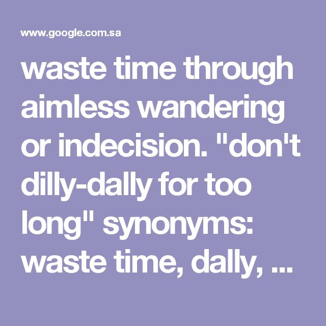 """waste time through aimless wandering or indecision. """"don't dilly-dally for too long"""" synonyms:waste time, dally, dawdle, loiter, linger, take one's time, delay, mark time, kill time, while away time, potter, trifle, temporize, stall, procrastinate, drag one's feet, play a waiting game; More"""