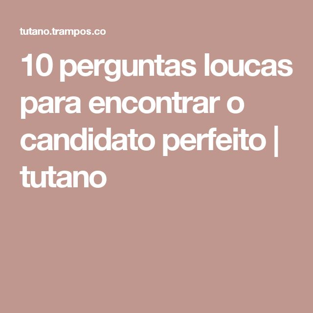 10 perguntas loucas para encontrar o candidato perfeito | tutano