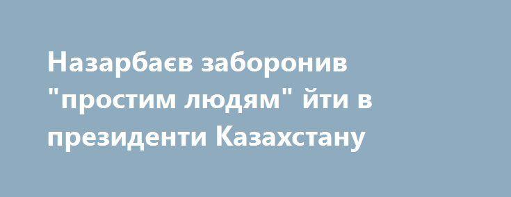 """Назарбаєв заборонив """"простим людям"""" йти в президенти Казахстану https://www.depo.ua/ukr/svit/nazarbayev-zaboroniv-prostim-lyudyam-yti-v-prezidenti-kazahstanu-20170711604109  Президент Казахстану Нурсултан Назарбаєв підписав закон, що забороняє балотуватися на посаду голови держави людям, що не мають досвіду роботи на державних посадах"""