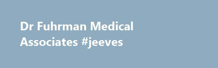 Dr Fuhrman Medical Associates #jeeves http://questions.nef2.com/dr-fuhrman-medical-associates-jeeves/  #dr ask # Dr. Fuhrman About the Practice Founded on the principle that superior health can be achieved through smart nutrition Joel Fuhrman, M.D. family physician, nutritional researcher, and one of the country s leading experts on nutrition, founded Dr. Fuhrman Medical Associates, which is a unique practice that specializes in treating a variety of medical problems with lifestyle changes…