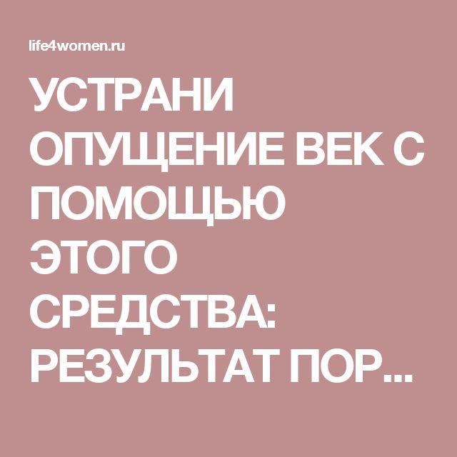 УСТРАНИ ОПУЩЕНИЕ ВЕК С ПОМОЩЬЮ ЭТОГО СРЕДСТВА: РЕЗУЛЬТАТ ПОРАЖАЕТ! - life4women.ru