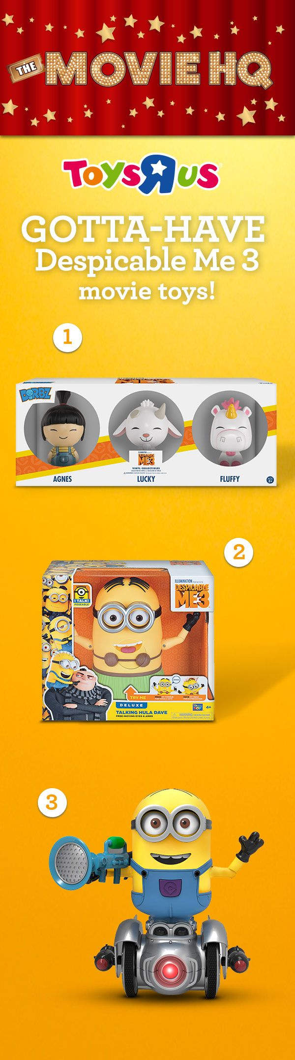 "Toys""R""Us has tons of awesome awfulness for Despicable Me fans! Whether it's [1] an exclusive trio of figures featuring adorable  Agnes and her cuddly creatures, [2] a coconut- clad, hula-dancing, talking Dave or [3] the Turbo Dave Self Balancing Robot, your very own codable, app-enabled, interactive minion— we've got the goods on being bad."