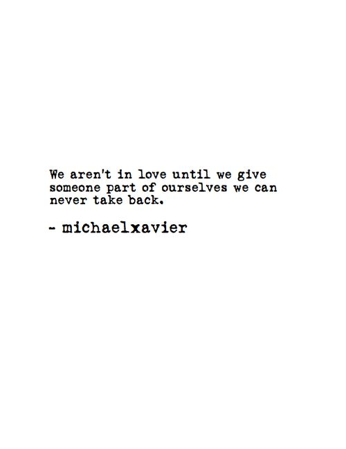 We aren't in love until we give someone part of ourselves we can never take back.  -Michael Xavier